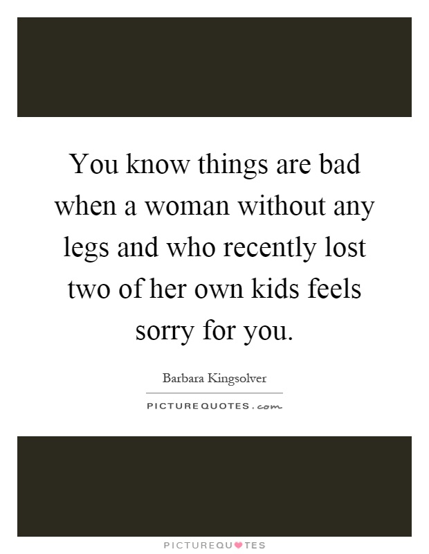 You know things are bad when a woman without any legs and who recently lost two of her own kids feels sorry for you Picture Quote #1