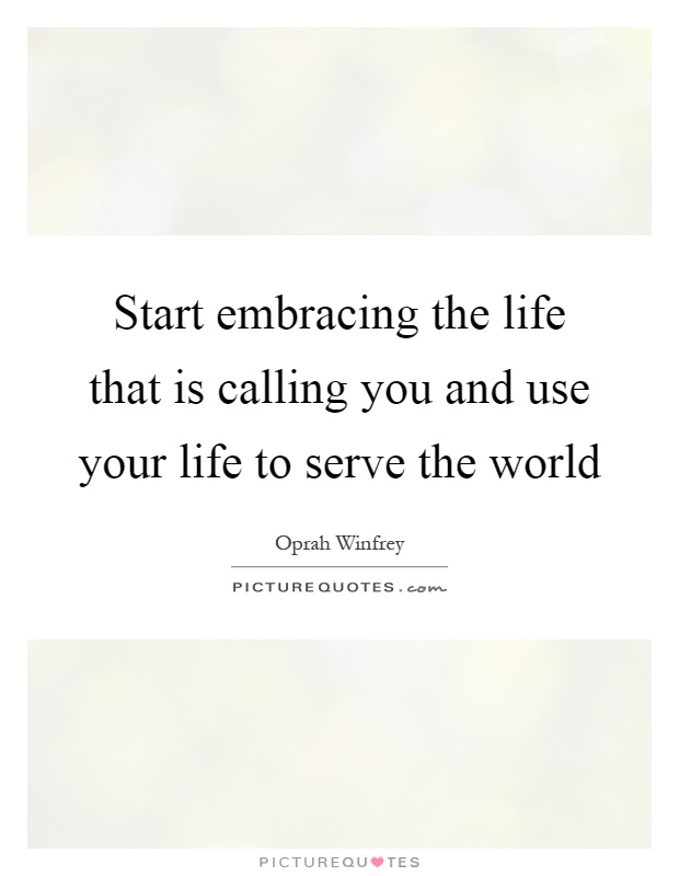 Start embracing the life that is calling you and use your life to serve the world Picture Quote #1