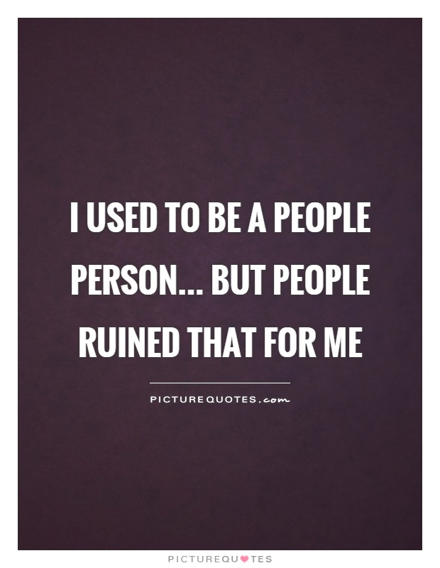 I used to be a people person... but people ruined that for me ...