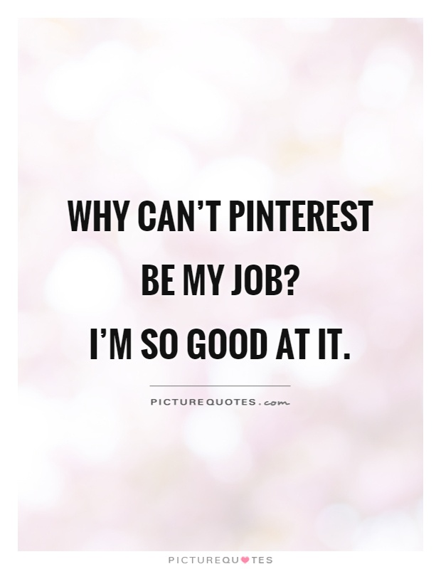 Why can't Pinterest be my job?  I'm so good at it Picture Quote #1