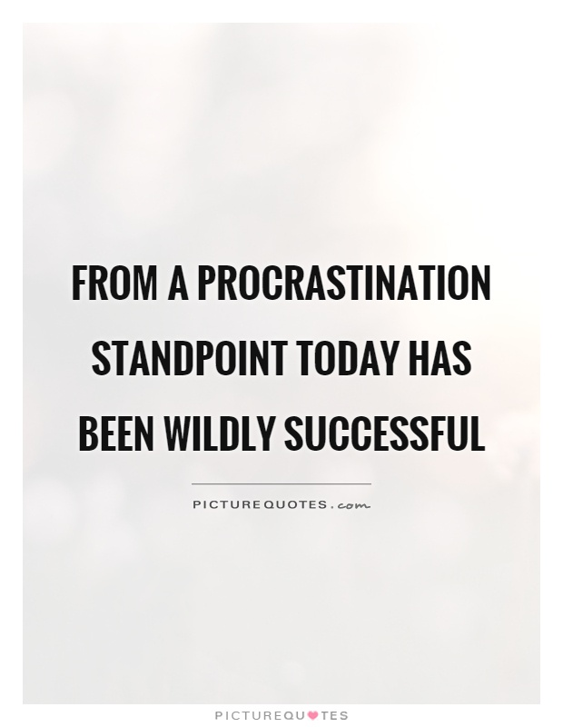 From a procrastination standpoint today has been wildly successful Picture Quote #1