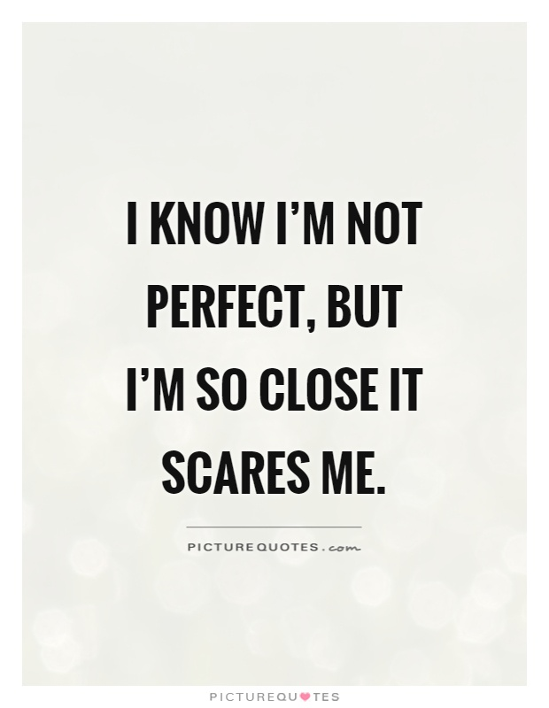 I know I'm not perfect, but I'm so close it scares me Picture Quote #1