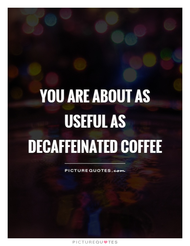 You are about as useful as decaffeinated coffee Picture Quote #1