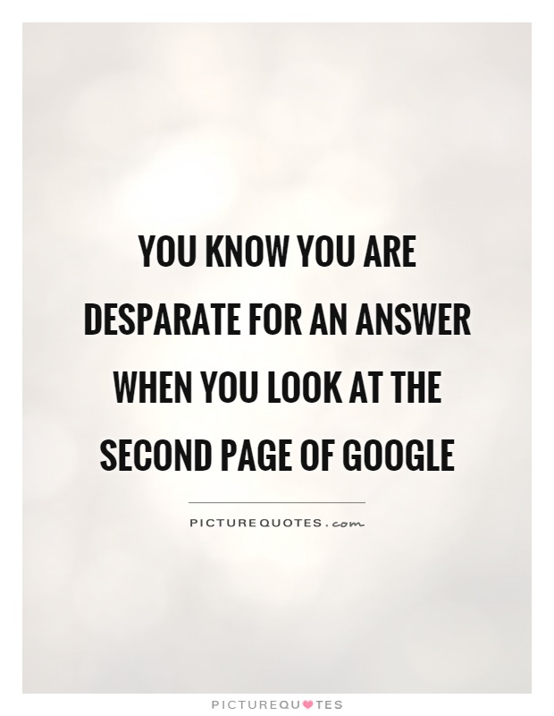 You know you are desparate for an answer when you look at the second page of Google Picture Quote #1