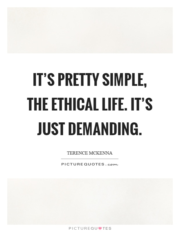 It's pretty simple, the ethical life. It's just demanding Picture Quote #1