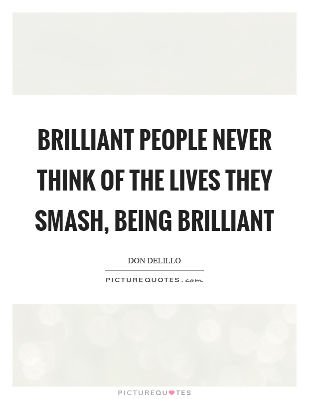 Brilliant people never think of the lives they smash, being brilliant Picture Quote #1