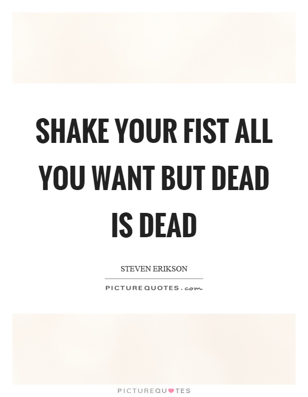 Shake your fist all you want but dead is dead Picture Quote #1
