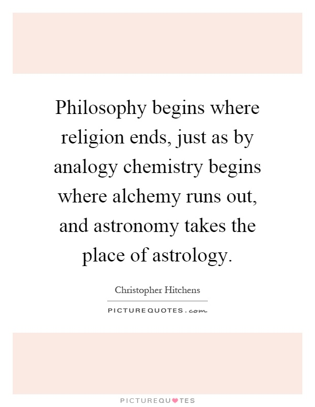 Philosophy begins where religion ends, just as by analogy chemistry begins where alchemy runs out, and astronomy takes the place of astrology Picture Quote #1