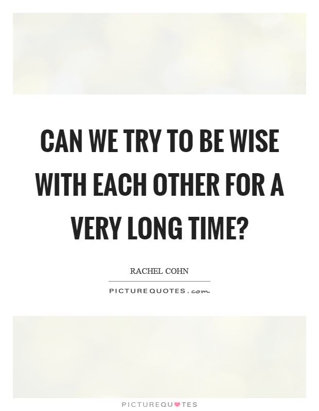 Can we try to be wise with each other for a very long time? Picture Quote #1