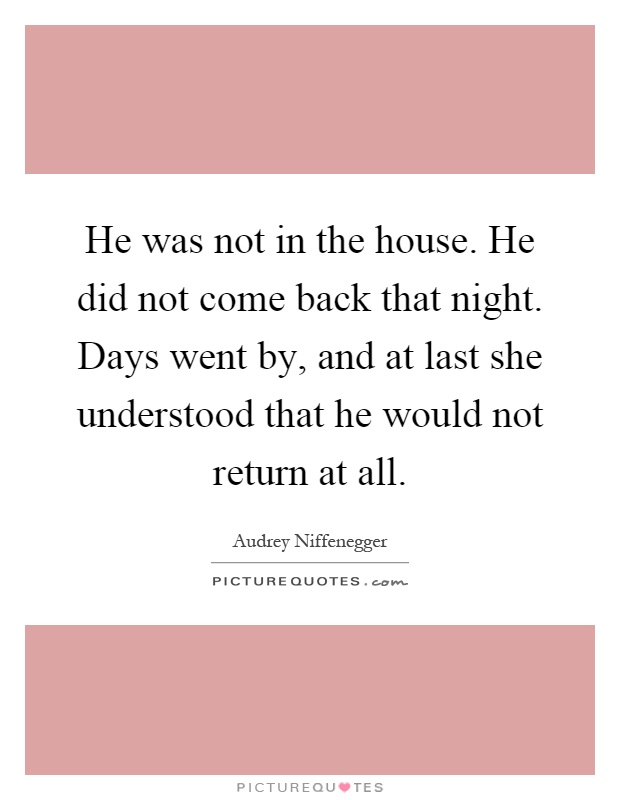 He was not in the house. He did not come back that night. Days went by, and at last she understood that he would not return at all Picture Quote #1