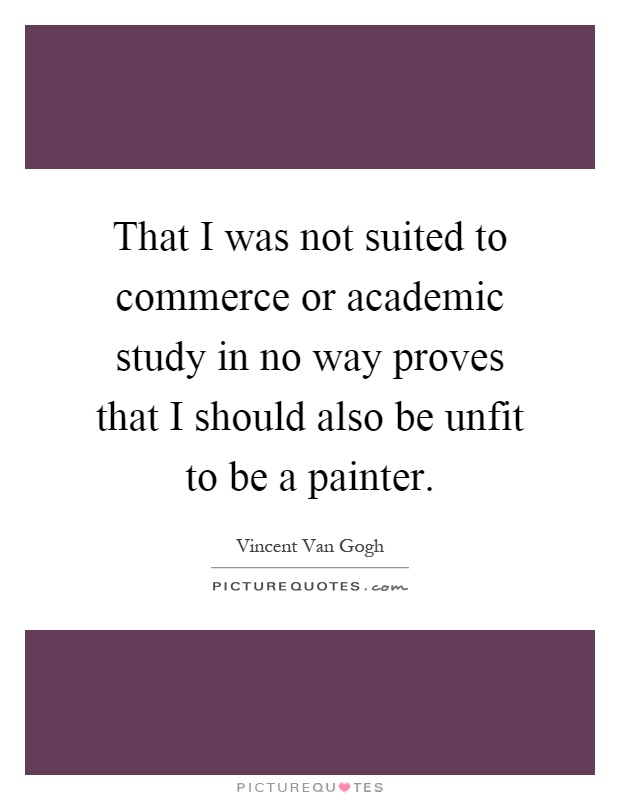 That I was not suited to commerce or academic study in no way proves that I should also be unfit to be a painter Picture Quote #1