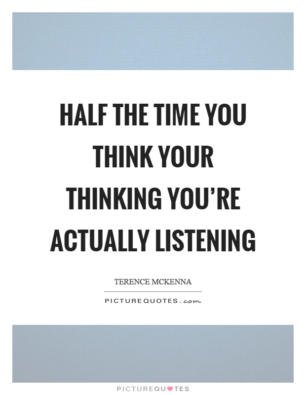 Half the time you think your thinking you're actually listening Picture Quote #1