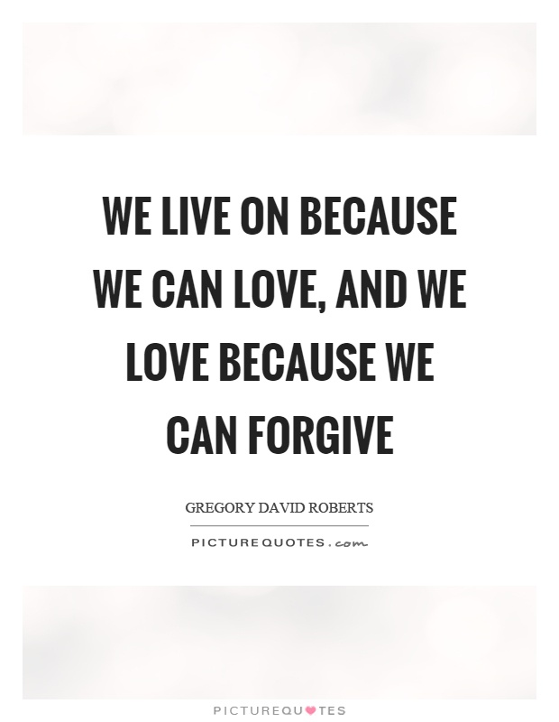 We live on because we can love, and we love because we can forgive Picture Quote #1