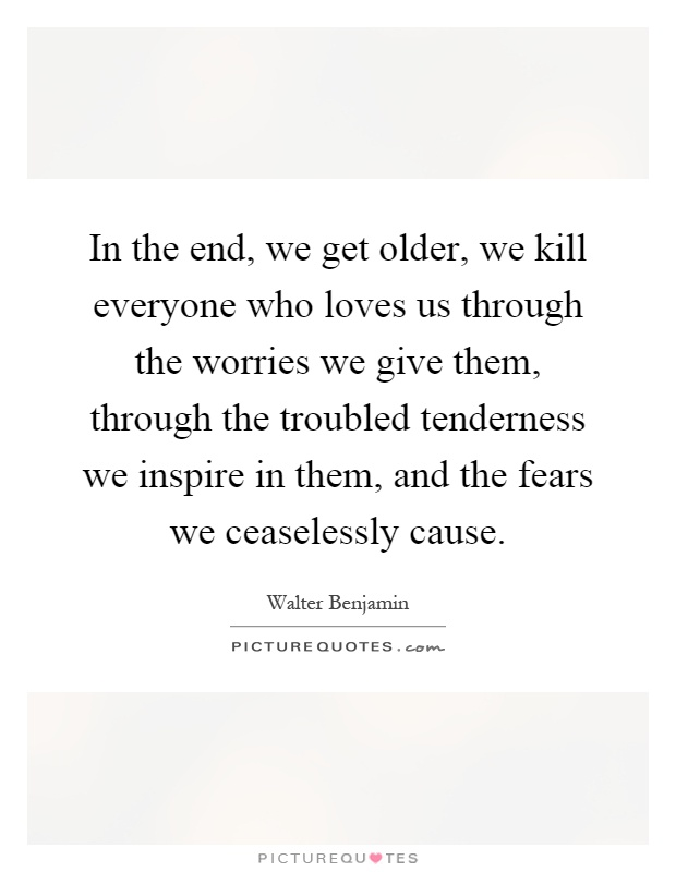 In the end, we get older, we kill everyone who loves us through the worries we give them, through the troubled tenderness we inspire in them, and the fears we ceaselessly cause Picture Quote #1