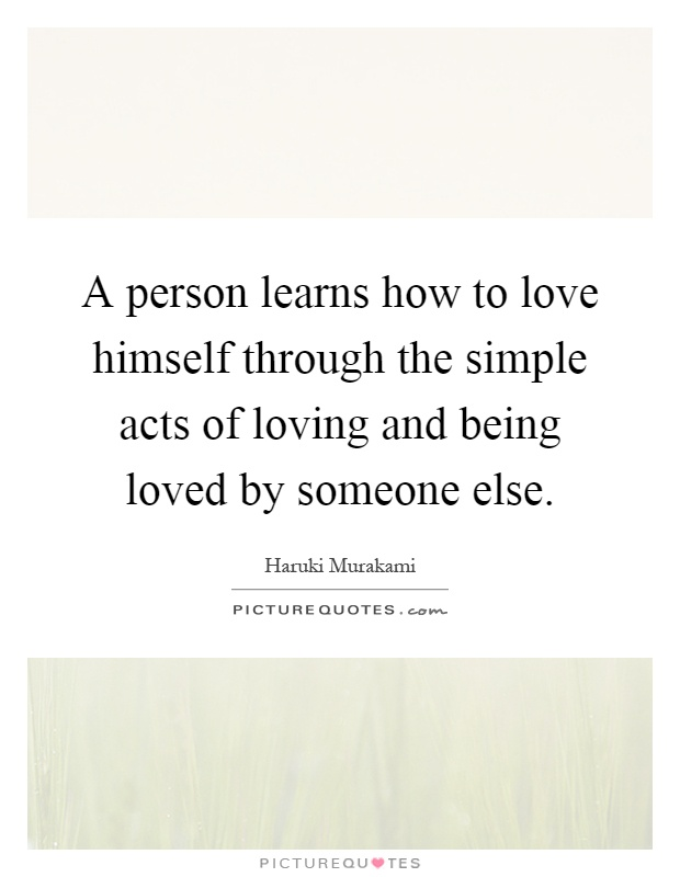 A person learns how to love himself through the simple acts of loving and being loved by someone else Picture Quote #1