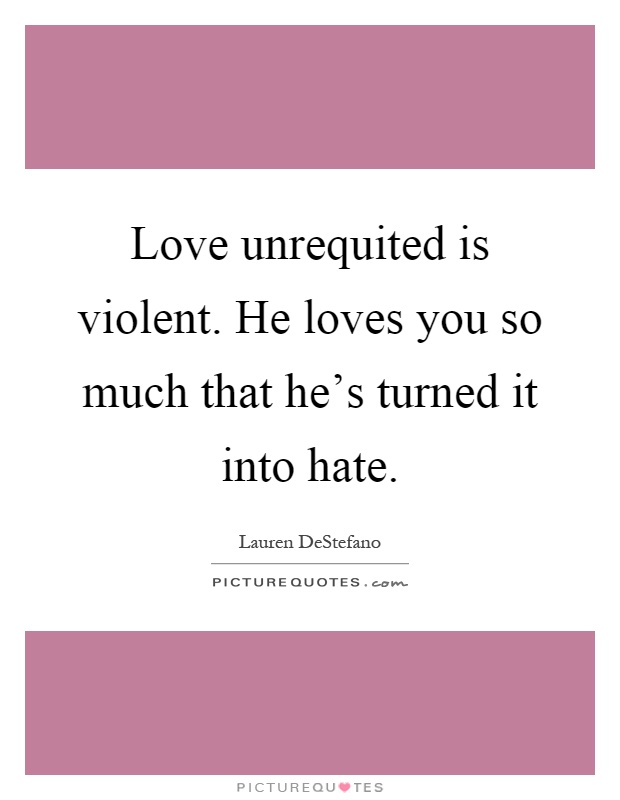 Love unrequited is violent. He loves you so much that he's turned it into hate Picture Quote #1