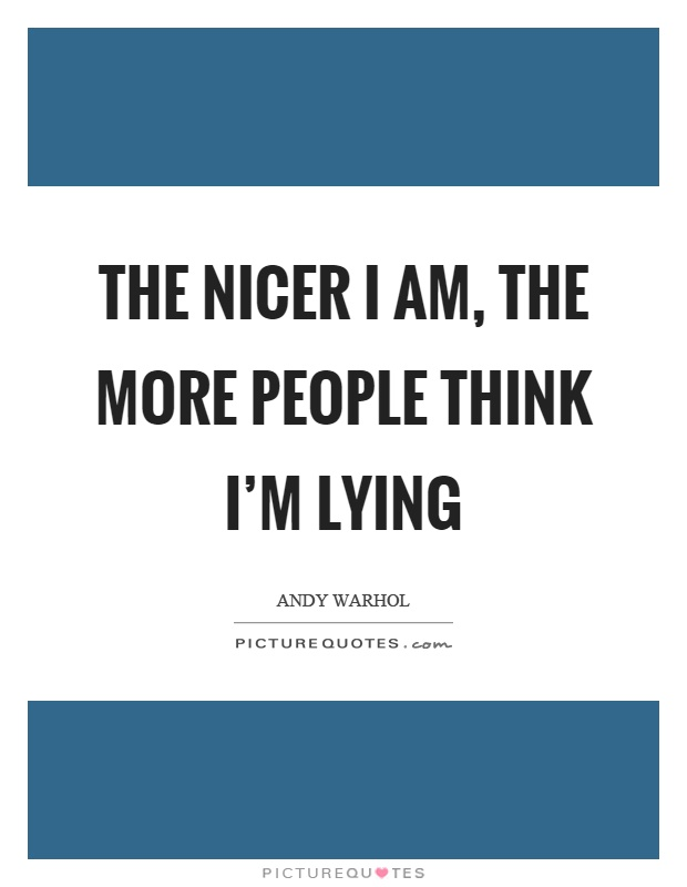 The nicer I am, the more people think I'm lying Picture Quote #1