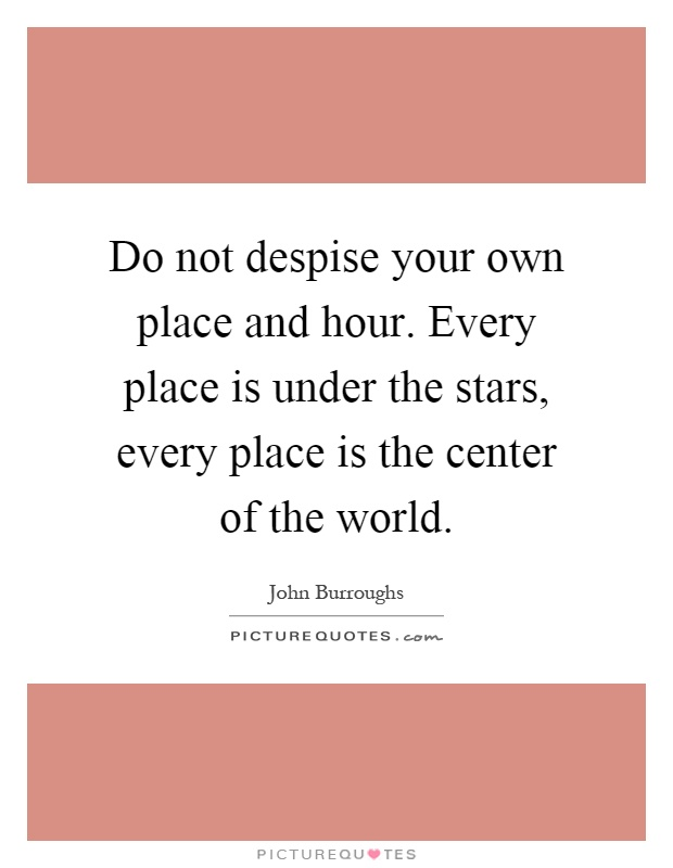 Do not despise your own place and hour. Every place is under the stars, every place is the center of the world Picture Quote #1