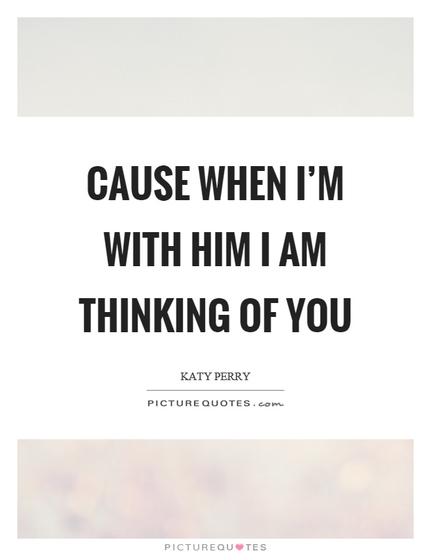 Cause when I'm with him I am thinking of you | Picture Quotes