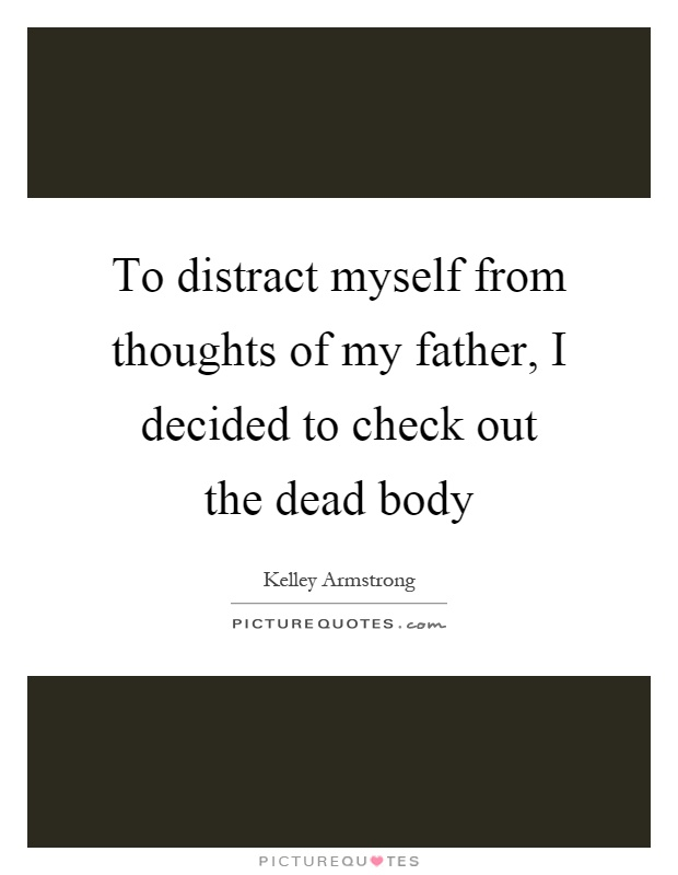 To distract myself from thoughts of my father, I decided to check out the dead body Picture Quote #1