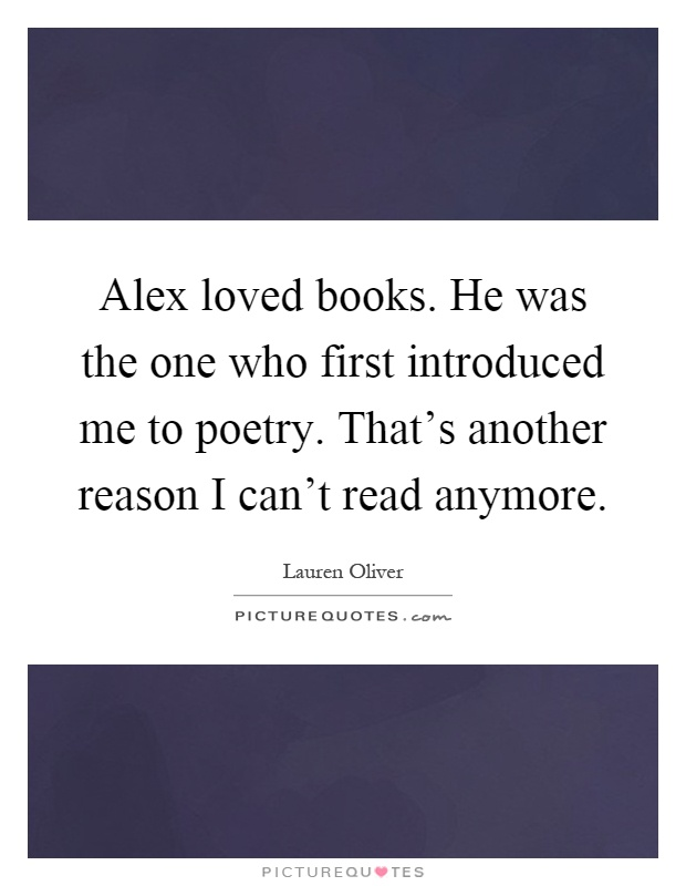 Alex loved books. He was the one who first introduced me to poetry. That's another reason I can't read anymore Picture Quote #1