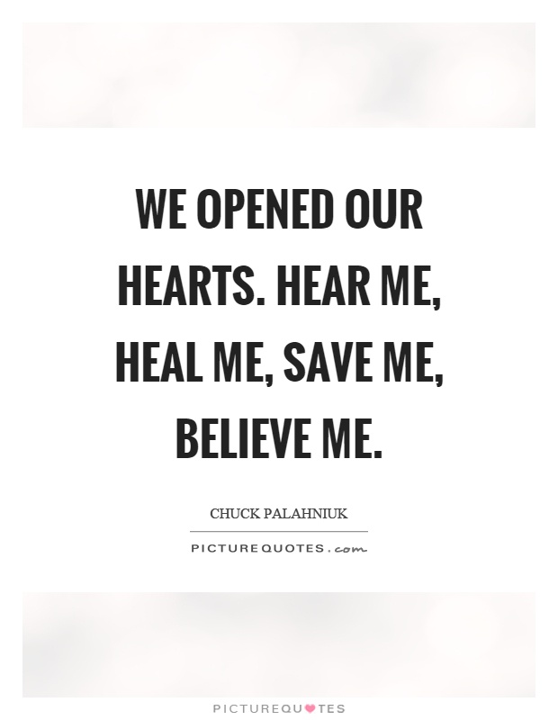 We opened our hearts. Hear me, heal me, save me, believe me Picture Quote #1
