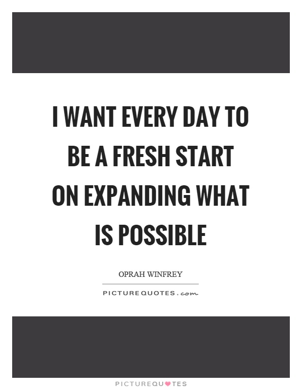 I want every day to be a fresh start on expanding what is possible Picture Quote #1