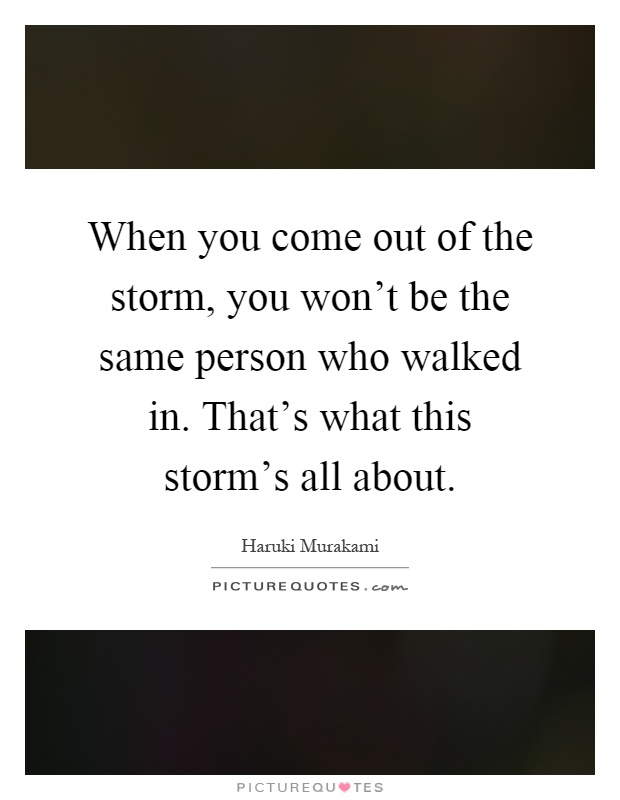 When you come out of the storm, you won't be the same person who walked in. That's what this storm's all about Picture Quote #1