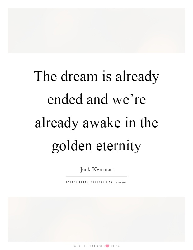 The dream is already ended and we're already awake in the golden eternity Picture Quote #1