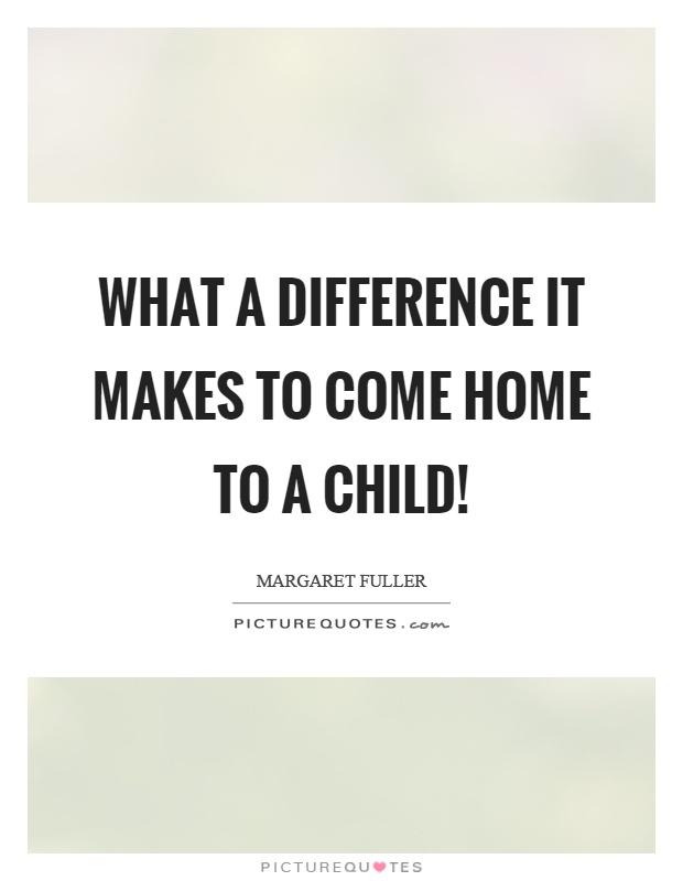 What a difference it makes to come home to a child! Picture Quote #1