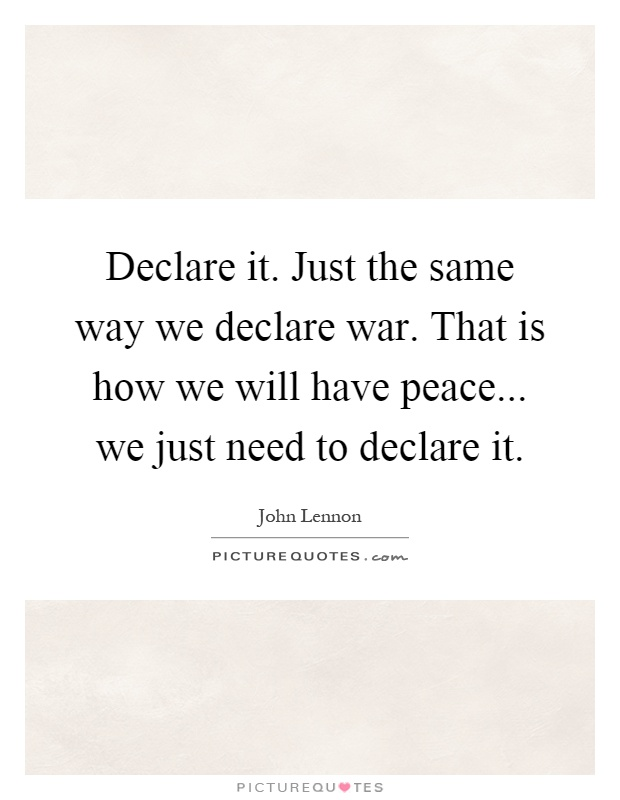 Declare it. Just the same way we declare war. That is how we will have peace... we just need to declare it Picture Quote #1