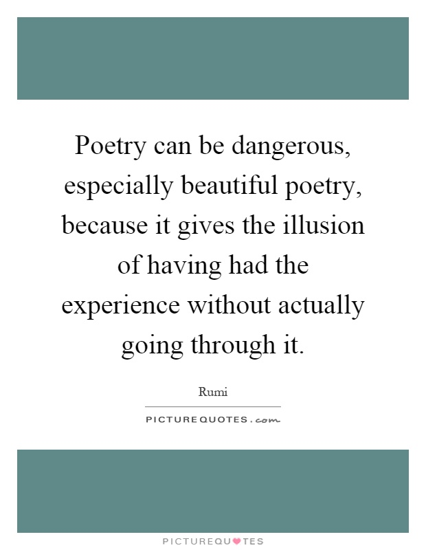 Poetry can be dangerous, especially beautiful poetry, because it gives the illusion of having had the experience without actually going through it Picture Quote #1