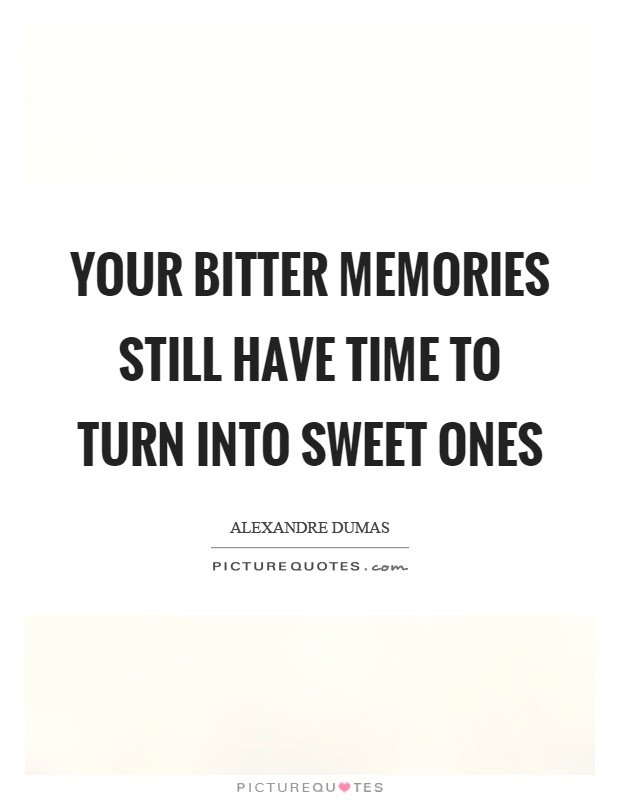 Your bitter memories still have time to turn into sweet ones Picture Quote #1