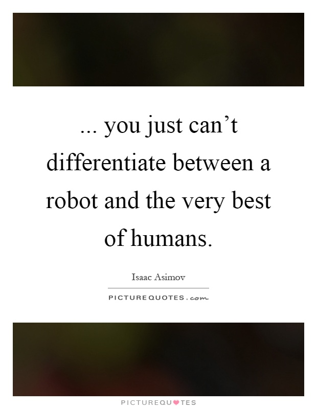 ... you just can't differentiate between a robot and the very best of humans Picture Quote #1