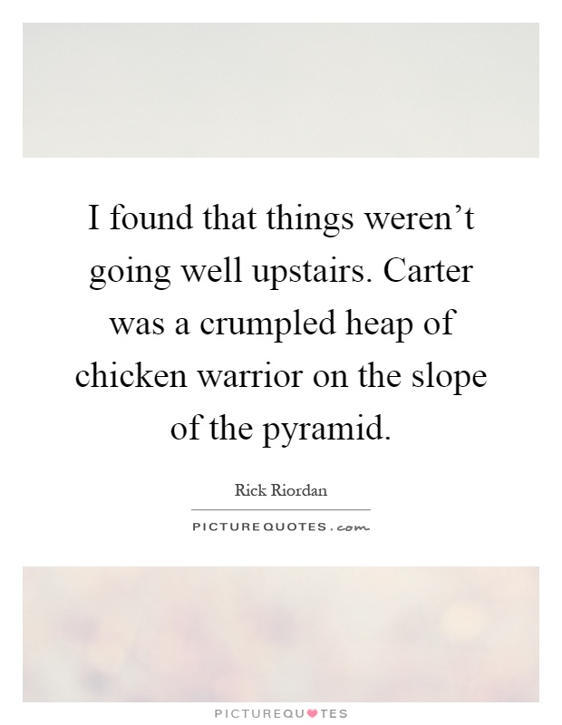 I found that things weren't going well upstairs. Carter was a crumpled heap of chicken warrior on the slope of the pyramid Picture Quote #1