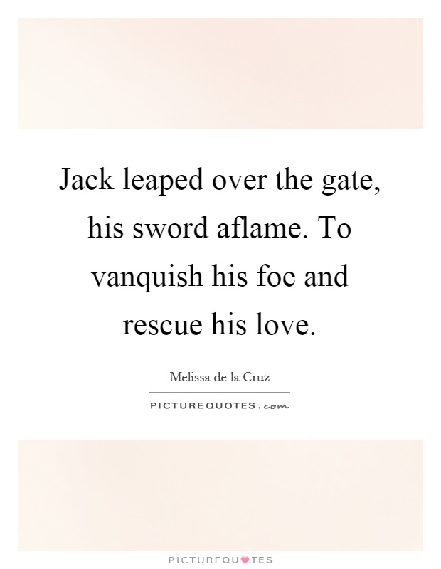 Jack leaped over the gate, his sword aflame. To vanquish his foe and rescue his love Picture Quote #1