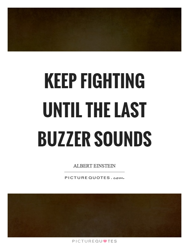 Keep fighting until the last buzzer sounds Picture Quote #1
