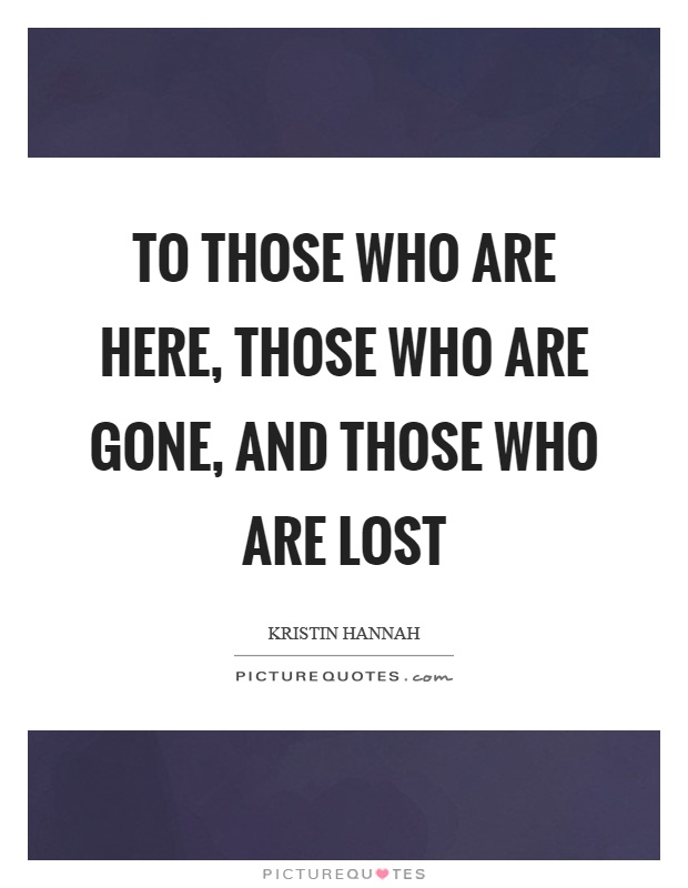 To those who are here, those who are gone, and those who are lost Picture Quote #1