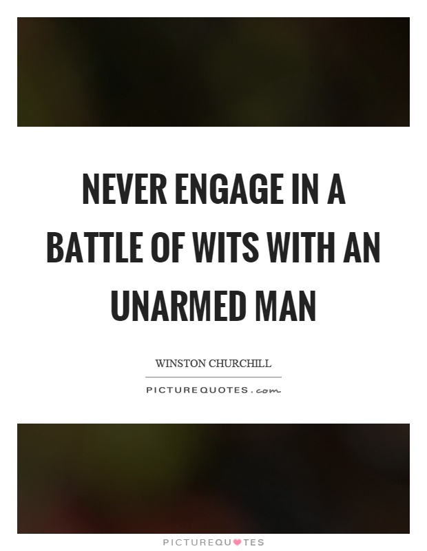 Never engage in a battle of wits with an unarmed man Picture Quote #1