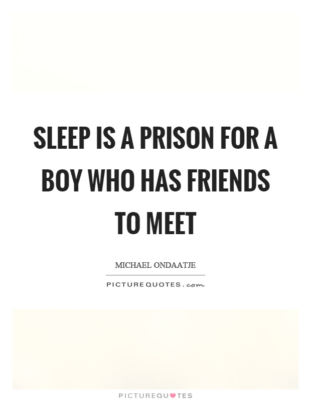 Sleep is a prison for a boy who has friends to meet Picture Quote #1