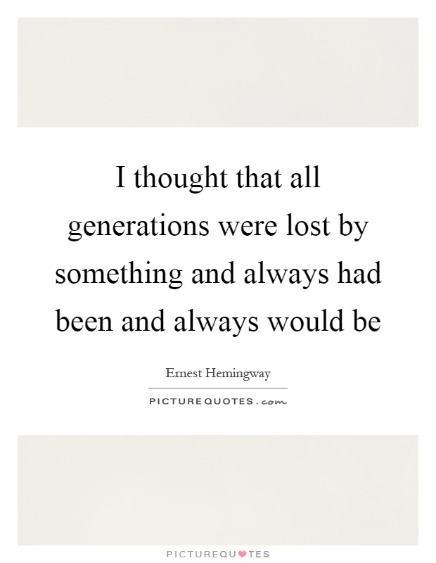 I thought that all generations were lost by something and always had been and always would be Picture Quote #1
