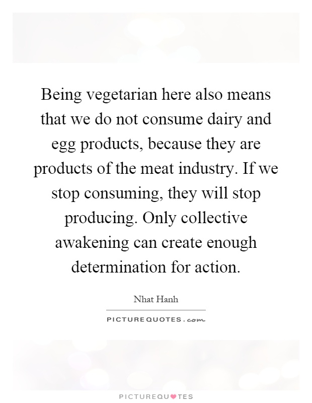 Being vegetarian here also means that we do not consume dairy and egg products, because they are products of the meat industry. If we stop consuming, they will stop producing. Only collective awakening can create enough determination for action Picture Quote #1