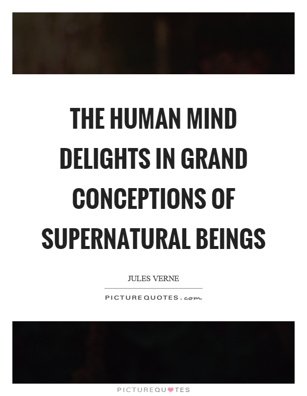 The human mind delights in grand conceptions of supernatural beings Picture Quote #1