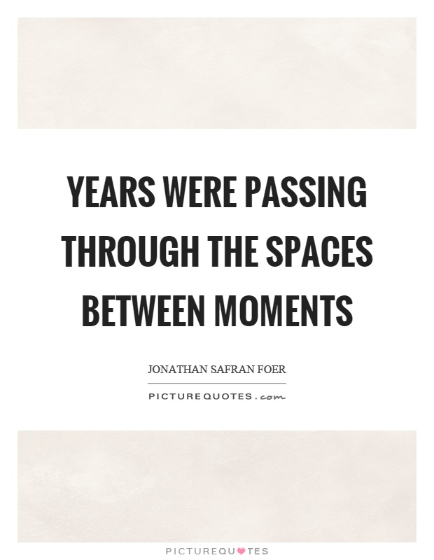 Years were passing through the spaces between moments Picture Quote #1