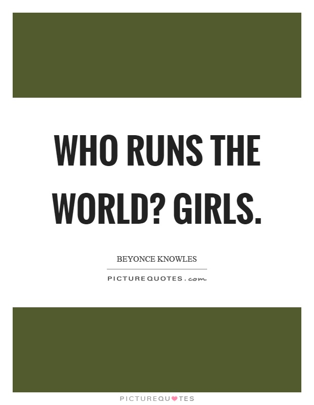 Who runs the world? Girls Picture Quote #1