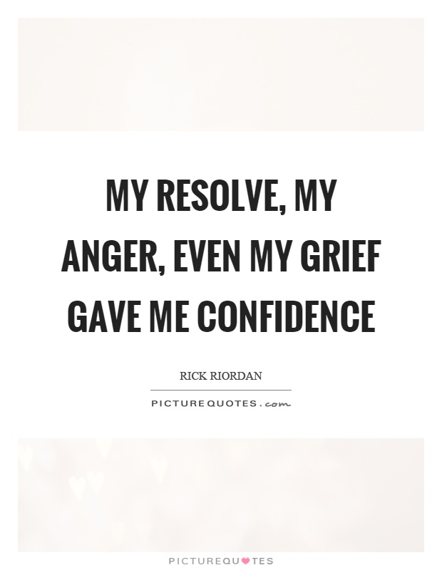 My resolve, my anger, even my grief gave me confidence Picture Quote #1