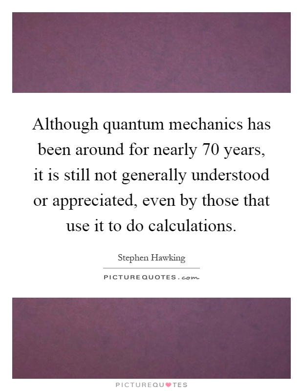 Although quantum mechanics has been around for nearly 70 years, it is still not generally understood or appreciated, even by those that use it to do calculations Picture Quote #1