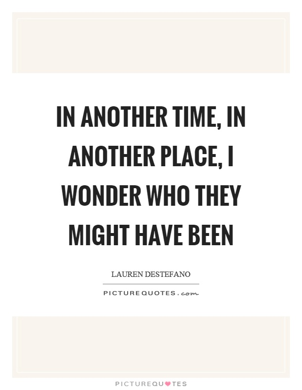 In another time, in another place, I wonder who they might have been Picture Quote #1
