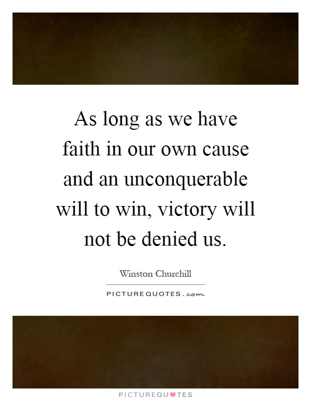 As long as we have faith in our own cause and an unconquerable will to win, victory will not be denied us Picture Quote #1