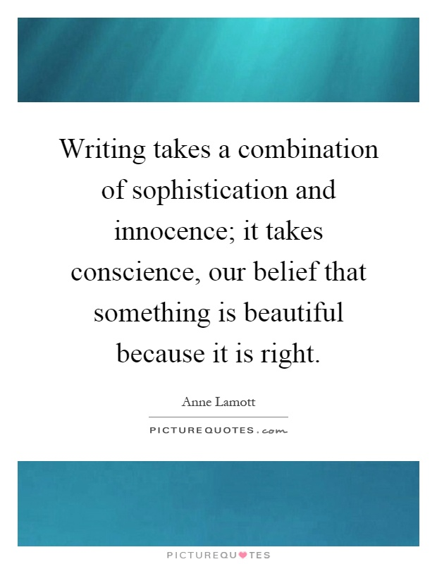Writing takes a combination of sophistication and innocence; it takes conscience, our belief that something is beautiful because it is right Picture Quote #1